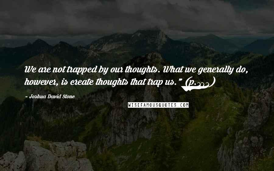 "Joshua David Stone quotes: We are not trapped by our thoughts. What we generally do, however, is create thoughts that trap us."" (p.162)"