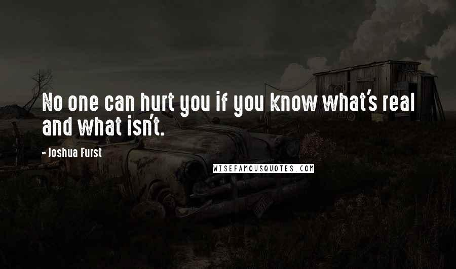 Joshua Furst quotes: No one can hurt you if you know what's real and what isn't.