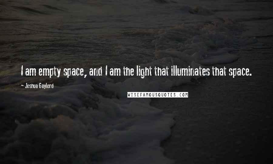 Joshua Gaylord quotes: I am empty space, and I am the light that illuminates that space.