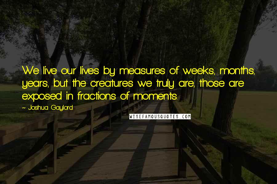 Joshua Gaylord quotes: We live our lives by measures of weeks, months, years, but the creatures we truly are, those are exposed in fractions of moments.