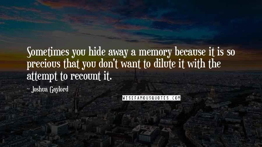 Joshua Gaylord quotes: Sometimes you hide away a memory because it is so precious that you don't want to dilute it with the attempt to recount it.