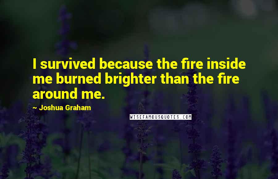 Joshua Graham quotes: I survived because the fire inside me burned brighter than the fire around me.
