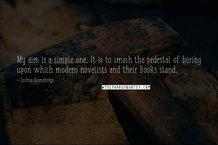 Joshua Humphreys quotes: My aim is a simple one. It is to smash the pedestal of boring upon which modern novelists and their books stand.