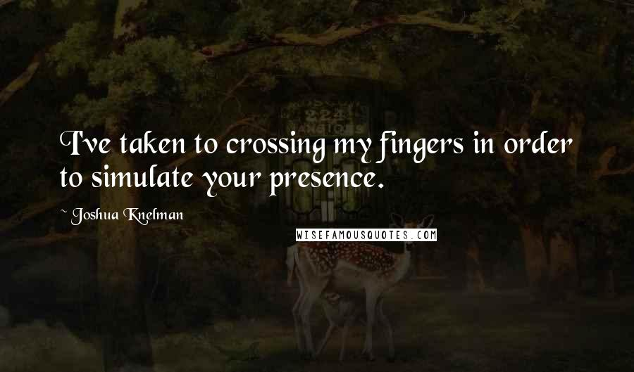 Joshua Knelman quotes: I've taken to crossing my fingers in order to simulate your presence.
