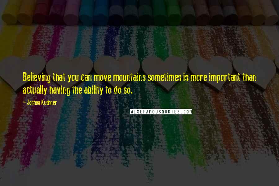 Joshua Kushner quotes: Believing that you can move mountains sometimes is more important than actually having the ability to do so.