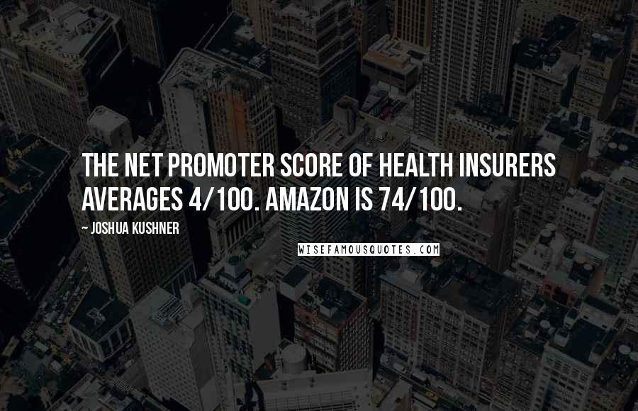 Joshua Kushner quotes: The net promoter score of health insurers averages 4/100. Amazon is 74/100.
