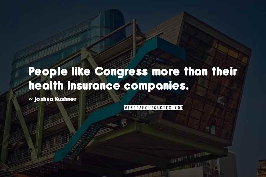 Joshua Kushner quotes: People like Congress more than their health insurance companies.