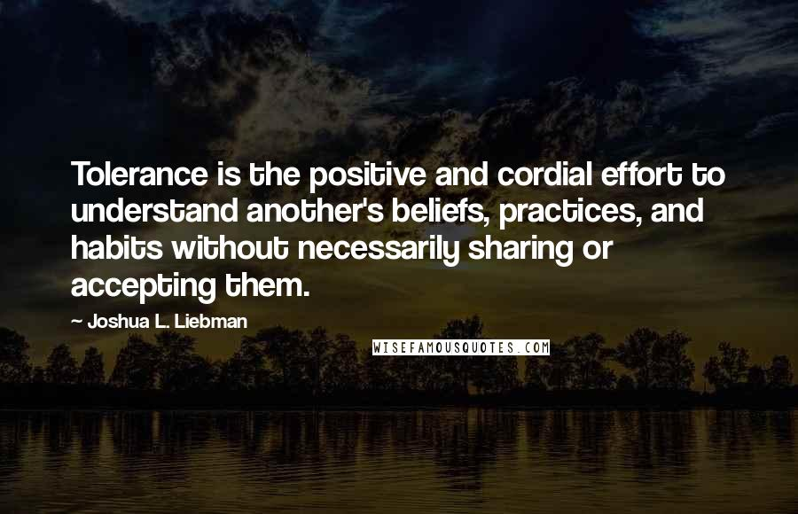 Joshua L. Liebman quotes: Tolerance is the positive and cordial effort to understand another's beliefs, practices, and habits without necessarily sharing or accepting them.