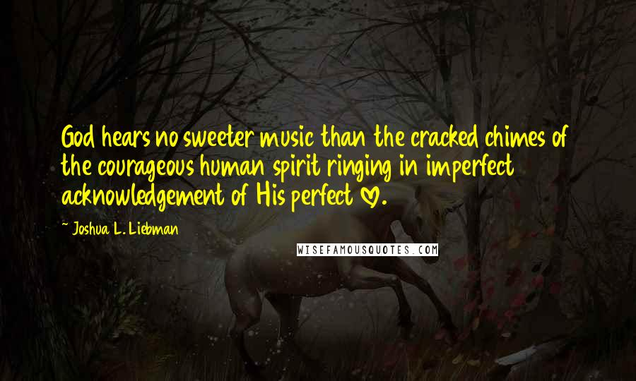 Joshua L. Liebman quotes: God hears no sweeter music than the cracked chimes of the courageous human spirit ringing in imperfect acknowledgement of His perfect love.