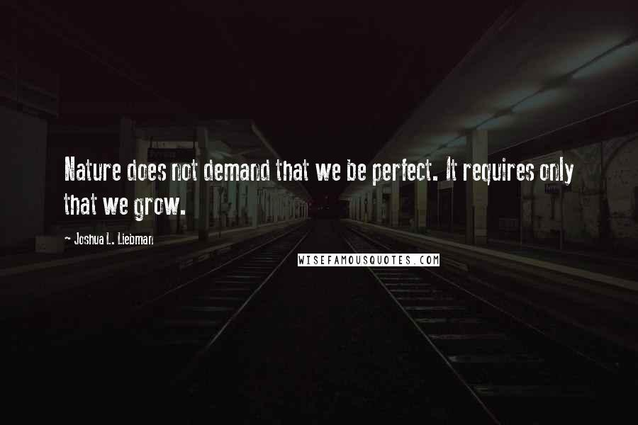 Joshua L. Liebman quotes: Nature does not demand that we be perfect. It requires only that we grow.