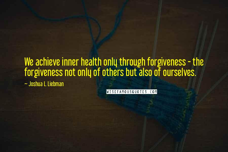 Joshua L. Liebman quotes: We achieve inner health only through forgiveness - the forgiveness not only of others but also of ourselves.