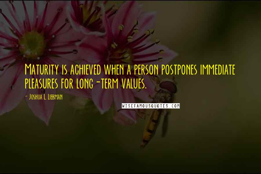 Joshua L. Liebman quotes: Maturity is achieved when a person postpones immediate pleasures for long-term values.