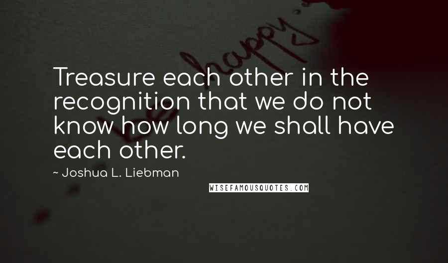 Joshua L. Liebman quotes: Treasure each other in the recognition that we do not know how long we shall have each other.