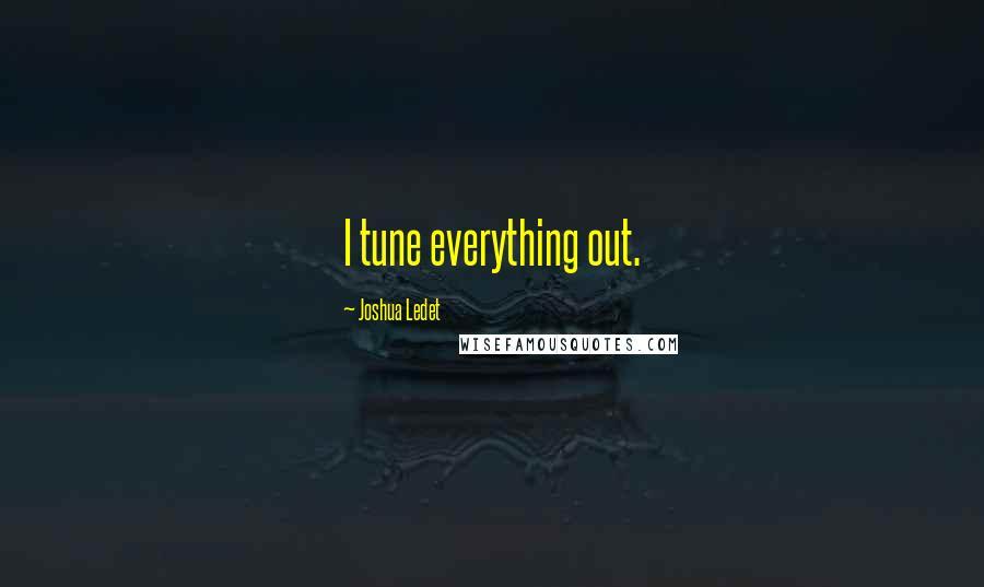 Joshua Ledet quotes: I tune everything out.