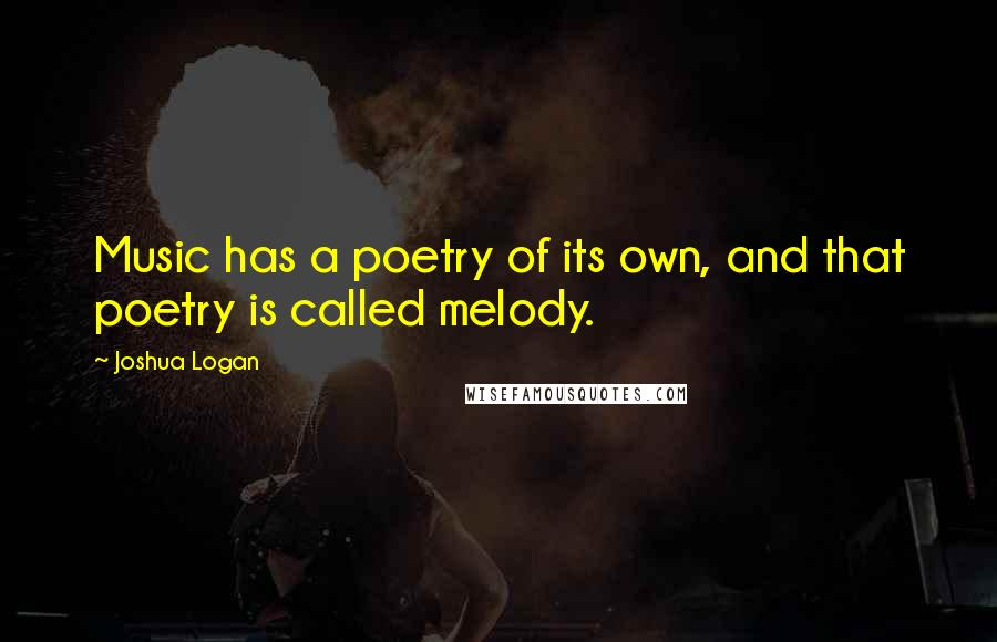 Joshua Logan quotes: Music has a poetry of its own, and that poetry is called melody.