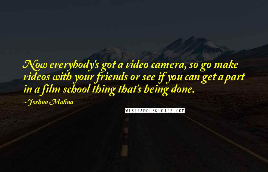 Joshua Malina quotes: Now everybody's got a video camera, so go make videos with your friends or see if you can get a part in a film school thing that's being done.