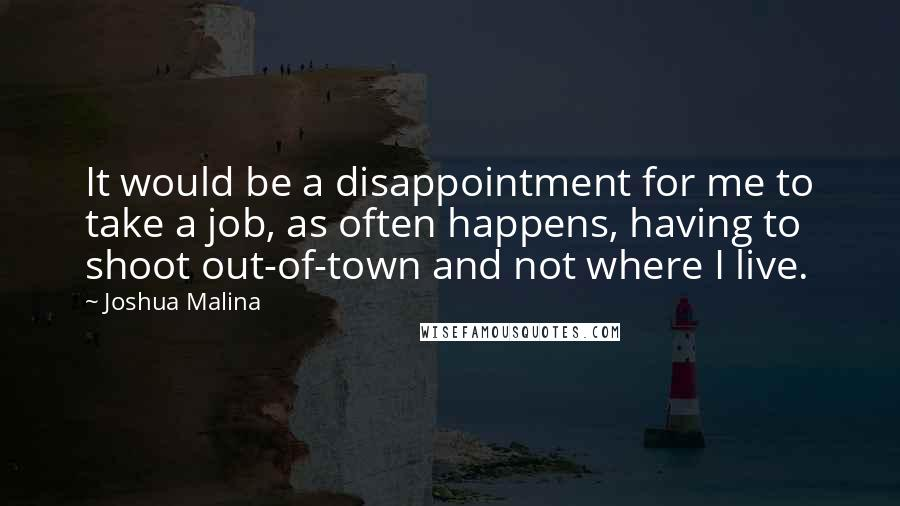 Joshua Malina quotes: It would be a disappointment for me to take a job, as often happens, having to shoot out-of-town and not where I live.