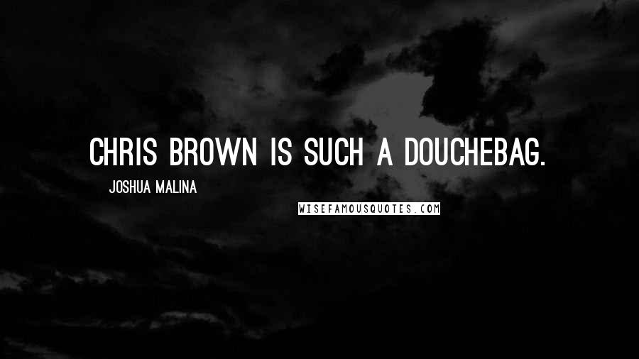Joshua Malina quotes: Chris Brown is SUCH a douchebag.