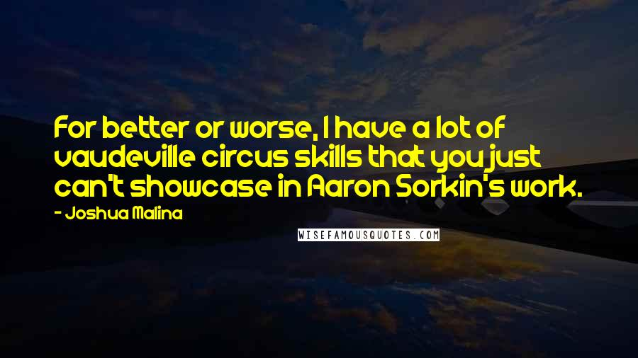 Joshua Malina quotes: For better or worse, I have a lot of vaudeville circus skills that you just can't showcase in Aaron Sorkin's work.