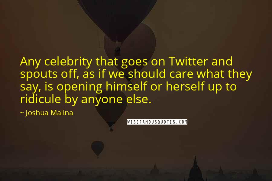Joshua Malina quotes: Any celebrity that goes on Twitter and spouts off, as if we should care what they say, is opening himself or herself up to ridicule by anyone else.