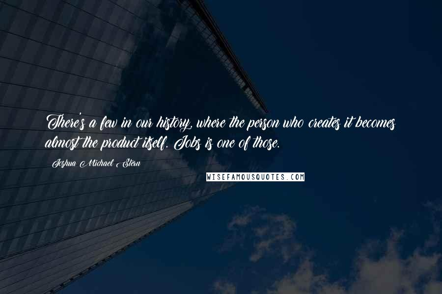 Joshua Michael Stern quotes: There's a few in our history, where the person who creates it becomes almost the product itself. Jobs is one of those.