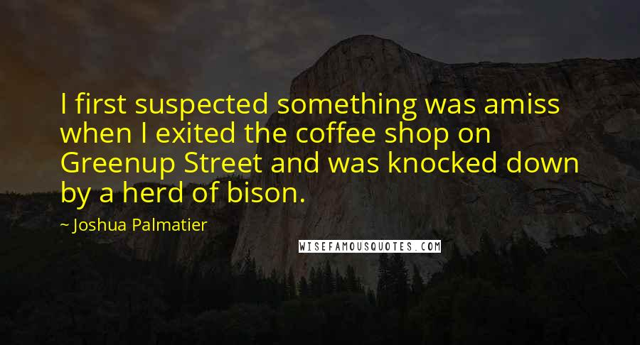 Joshua Palmatier quotes: I first suspected something was amiss when I exited the coffee shop on Greenup Street and was knocked down by a herd of bison.