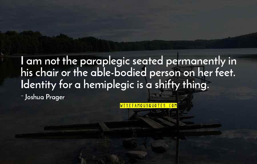 Joshua Prager Quotes By Joshua Prager: I am not the paraplegic seated permanently in