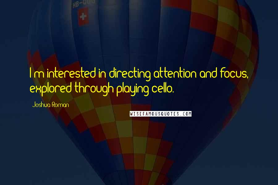 Joshua Roman quotes: I'm interested in directing attention and focus, explored through playing cello.