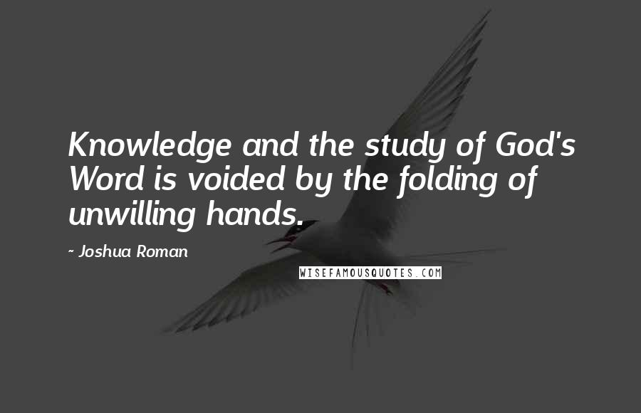 Joshua Roman quotes: Knowledge and the study of God's Word is voided by the folding of unwilling hands.