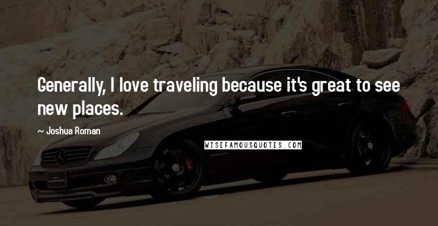 Joshua Roman quotes: Generally, I love traveling because it's great to see new places.