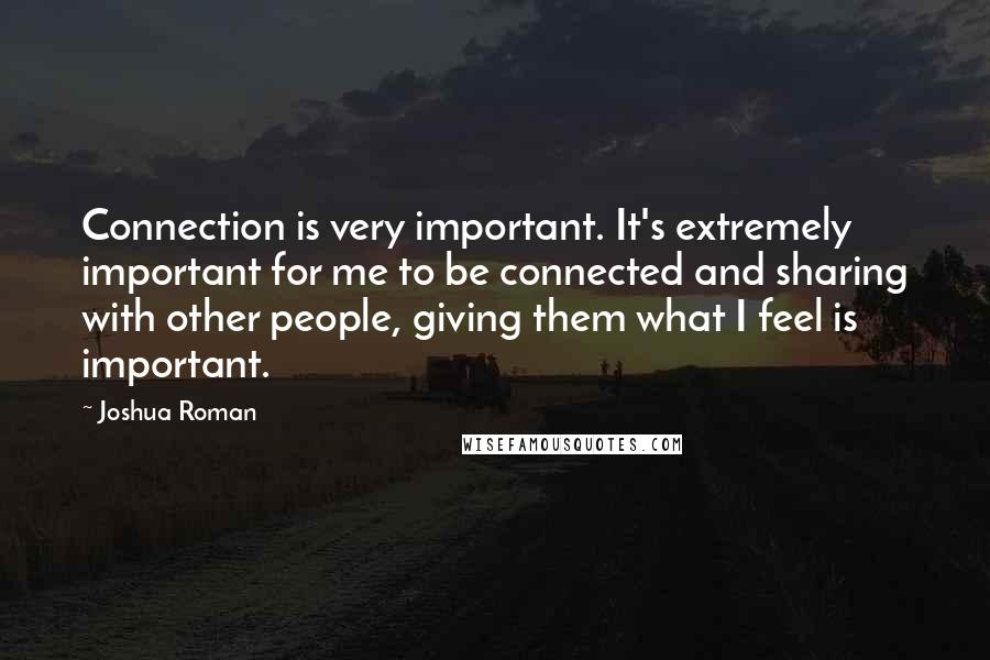 Joshua Roman quotes: Connection is very important. It's extremely important for me to be connected and sharing with other people, giving them what I feel is important.
