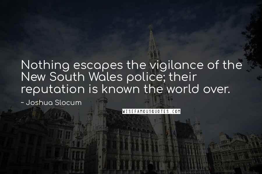 Joshua Slocum quotes: Nothing escapes the vigilance of the New South Wales police; their reputation is known the world over.