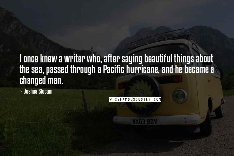 Joshua Slocum quotes: I once knew a writer who, after saying beautiful things about the sea, passed through a Pacific hurricane, and he became a changed man.