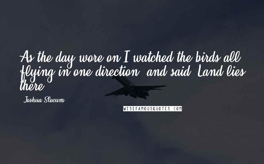 Joshua Slocum quotes: As the day wore on I watched the birds all flying in one direction, and said, Land lies there.