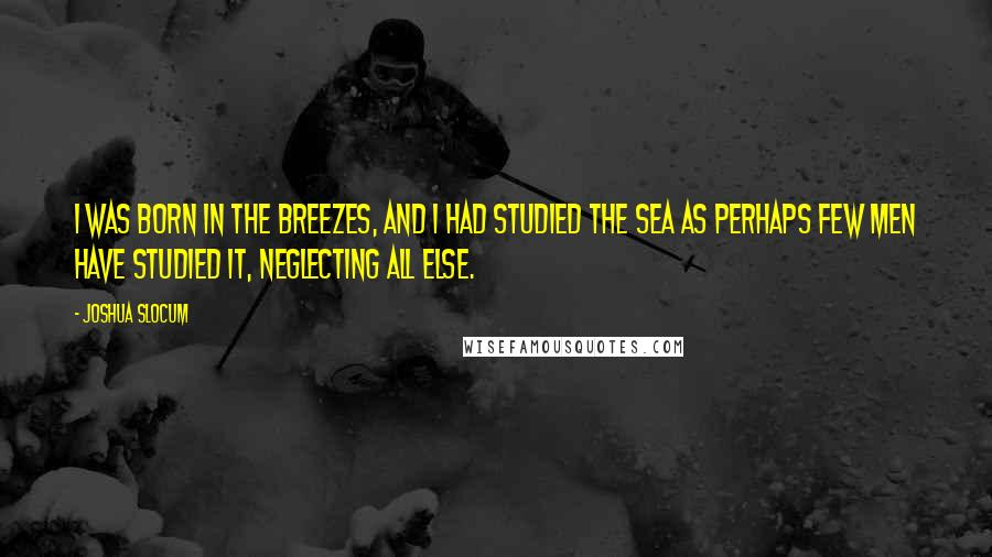 Joshua Slocum quotes: I was born in the breezes, and I had studied the sea as perhaps few men have studied it, neglecting all else.