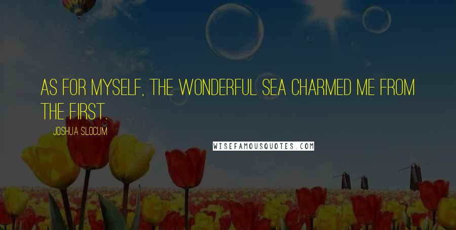 Joshua Slocum quotes: As for myself, the wonderful sea charmed me from the first.