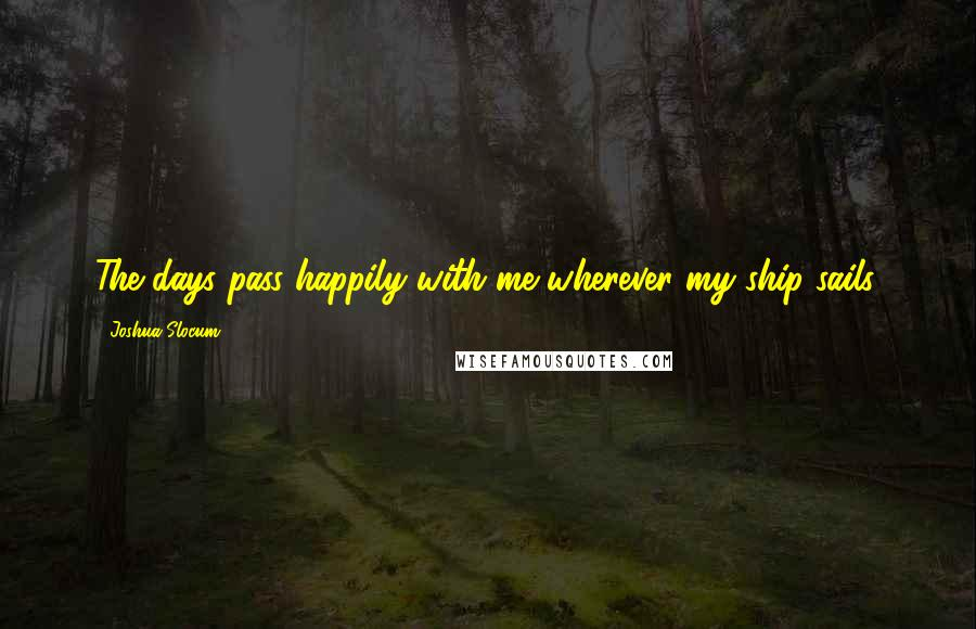 Joshua Slocum quotes: The days pass happily with me wherever my ship sails.