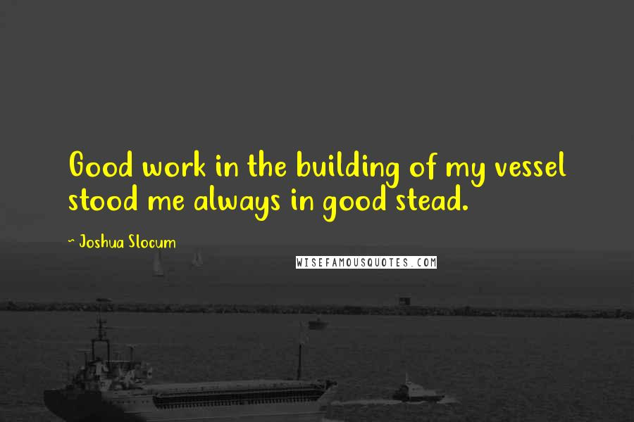 Joshua Slocum quotes: Good work in the building of my vessel stood me always in good stead.