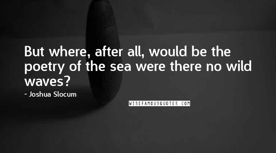 Joshua Slocum quotes: But where, after all, would be the poetry of the sea were there no wild waves?