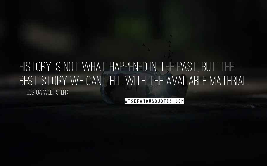 Joshua Wolf Shenk quotes: History is not what happened in the past, but the best story we can tell with the available material
