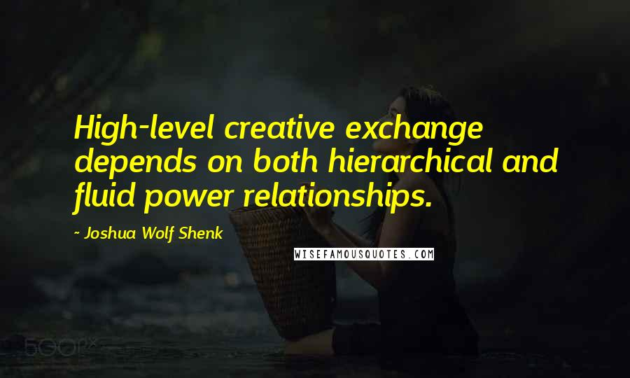 Joshua Wolf Shenk quotes: High-level creative exchange depends on both hierarchical and fluid power relationships.