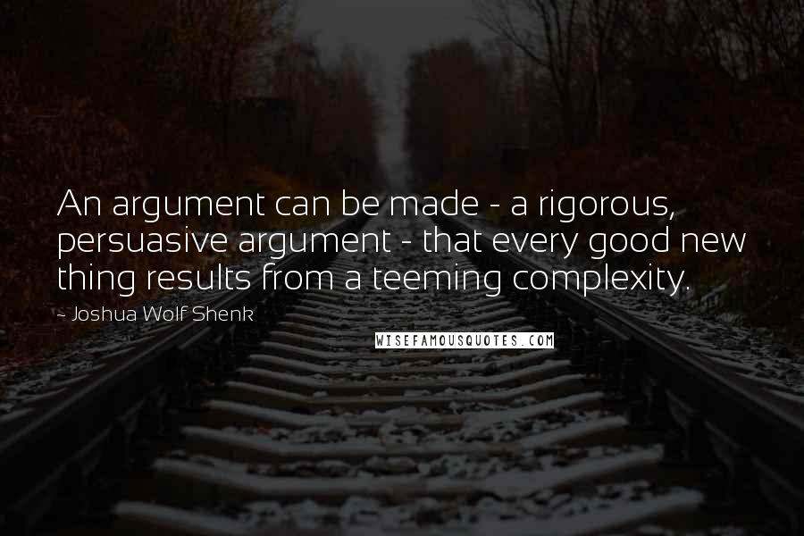 Joshua Wolf Shenk quotes: An argument can be made - a rigorous, persuasive argument - that every good new thing results from a teeming complexity.