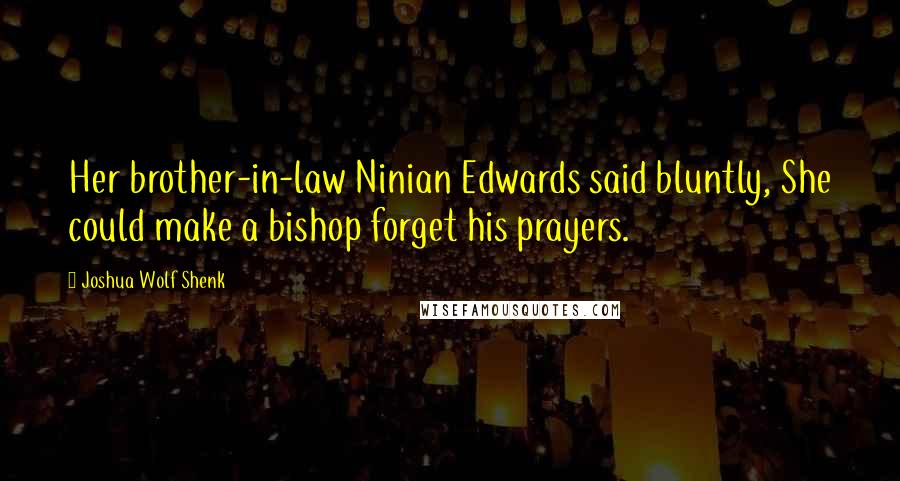 Joshua Wolf Shenk quotes: Her brother-in-law Ninian Edwards said bluntly, She could make a bishop forget his prayers.