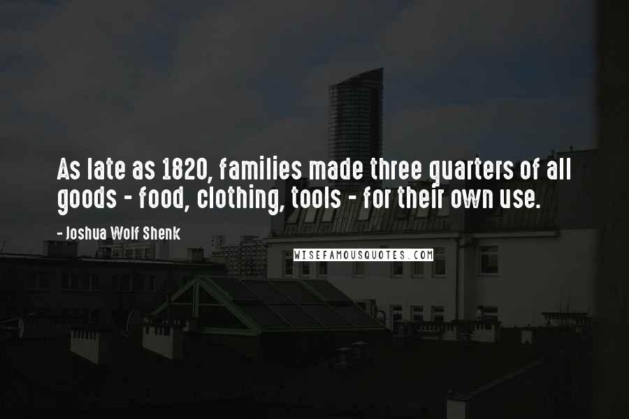 Joshua Wolf Shenk quotes: As late as 1820, families made three quarters of all goods - food, clothing, tools - for their own use.