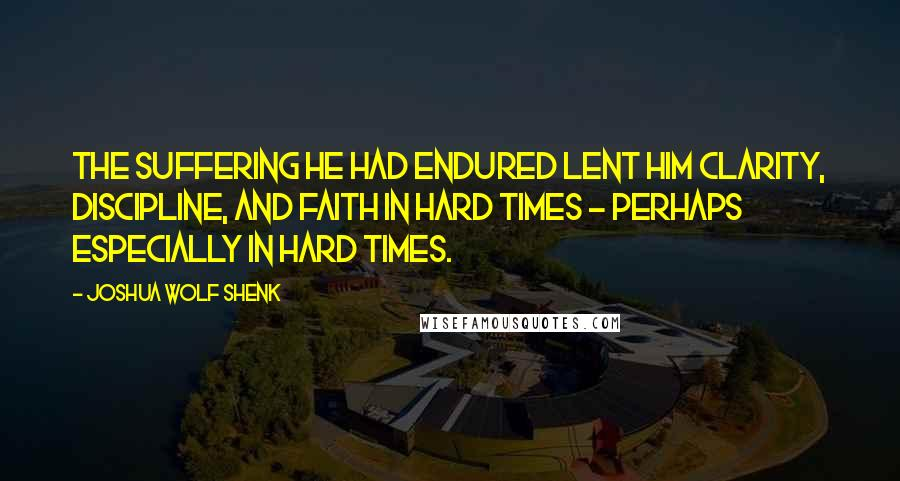 Joshua Wolf Shenk quotes: The suffering he had endured lent him clarity, discipline, and faith in hard times - perhaps especially in hard times.