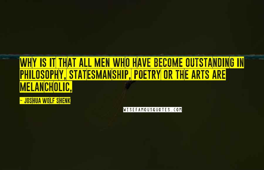 Joshua Wolf Shenk quotes: Why is it that all men who have become outstanding in philosophy, statesmanship, poetry or the arts are melancholic,