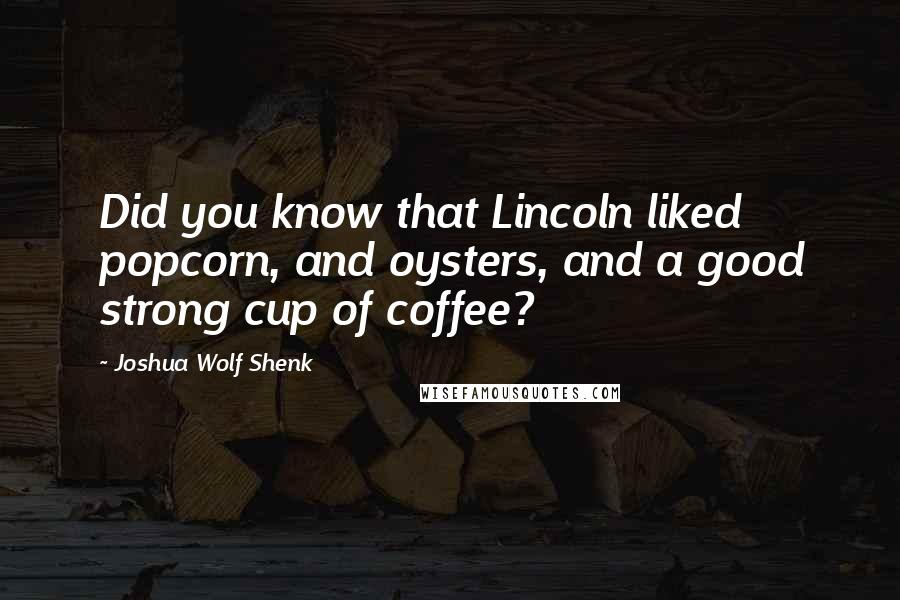 Joshua Wolf Shenk quotes: Did you know that Lincoln liked popcorn, and oysters, and a good strong cup of coffee?