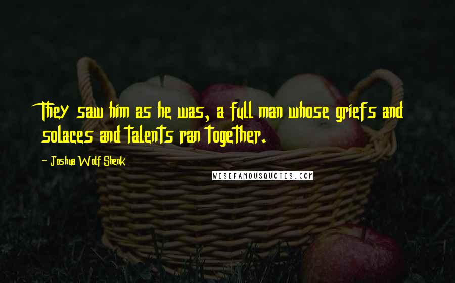 Joshua Wolf Shenk quotes: They saw him as he was, a full man whose griefs and solaces and talents ran together.