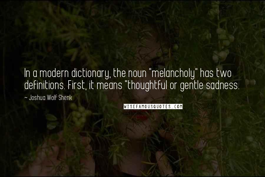 "Joshua Wolf Shenk quotes: In a modern dictionary, the noun ""melancholy"" has two definitions. First, it means ""thoughtful or gentle sadness."