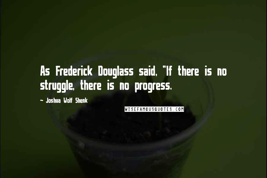 "Joshua Wolf Shenk quotes: As Frederick Douglass said, ""If there is no struggle, there is no progress."